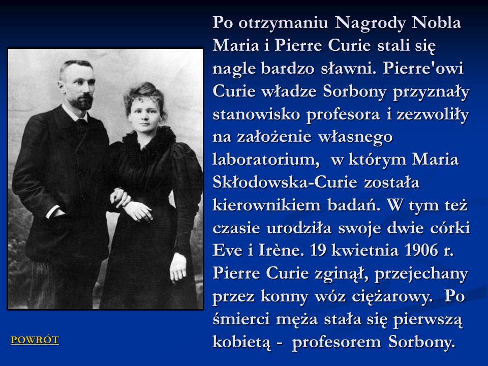 Po otrzymaniu Nagrody Nobla Maria i Pierre Curie stali się nagle bardzo sławni. Pierre'owi Curie władze Sorbony przyznały stanowisko profesora i zezwo