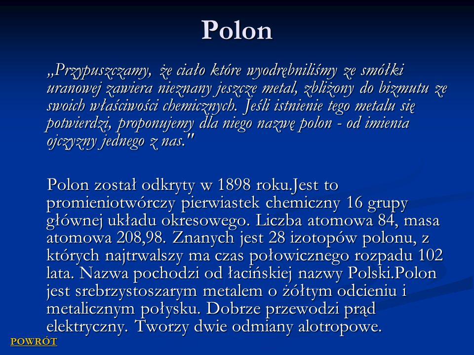 Polon Przypuszczamy, że ciało które wyodrębniliśmy ze smółki uranowej zawiera nieznany jeszcze metal, zbliżony do bizmutu ze swoich właściwości chemicznych.