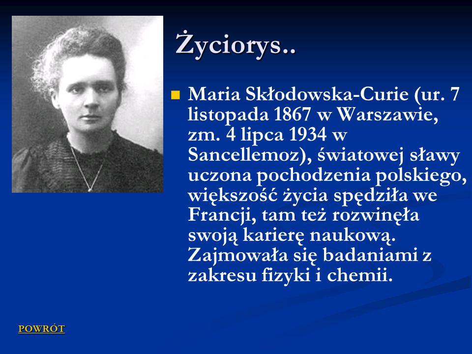 Życiorys.. Maria Skłodowska-Curie (ur. 7 listopada 1867 w Warszawie, zm. 4 lipca 1934 w Sancellemoz), światowej sławy uczona pochodzenia polskiego, wi
