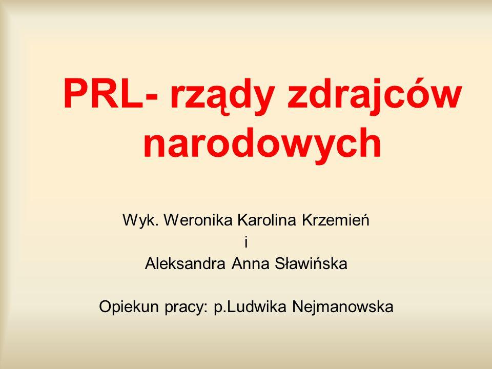Wyk. Weronika Karolina Krzemień i Aleksandra Anna Sławińska Opiekun pracy: p.Ludwika Nejmanowska PRL- rządy zdrajców narodowych