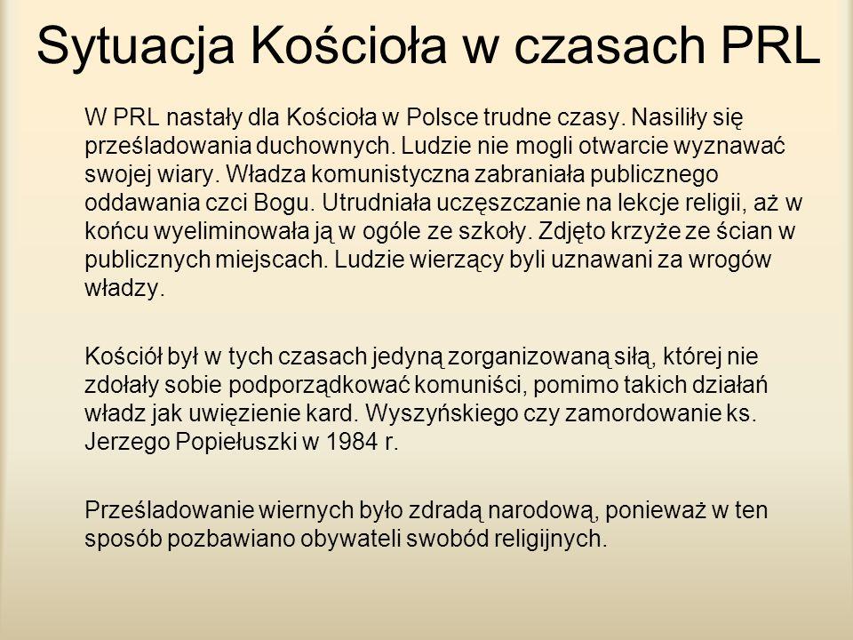 Sytuacja Kościoła w czasach PRL W PRL nastały dla Kościoła w Polsce trudne czasy. Nasiliły się prześladowania duchownych. Ludzie nie mogli otwarcie wy
