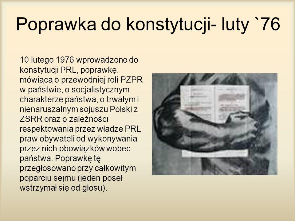 Poprawka do konstytucji- luty `76 10 lutego 1976 wprowadzono do konstytucji PRL, poprawkę, mówiącą o przewodniej roli PZPR w państwie, o socjalistyczn