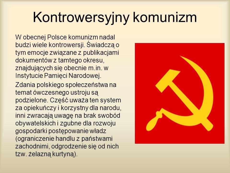 Kontrowersyjny komunizm W obecnej Polsce komunizm nadal budzi wiele kontrowersji. Świadczą o tym emocje związane z publikacjami dokumentów z tamtego o