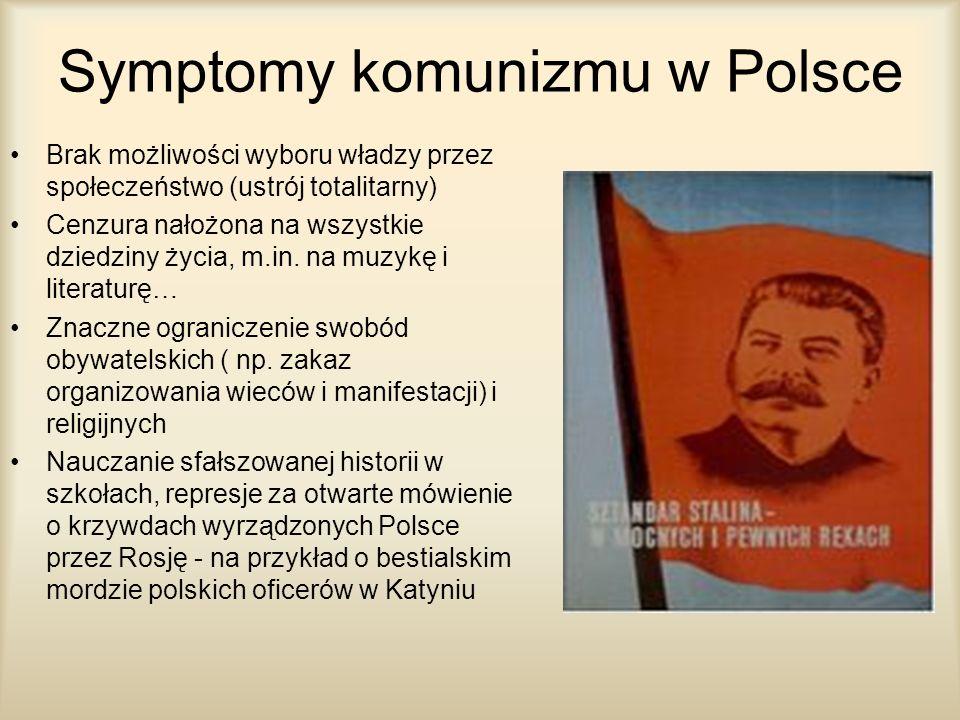 Symptomy komunizmu w Polsce Brak możliwości wyboru władzy przez społeczeństwo (ustrój totalitarny) Cenzura nałożona na wszystkie dziedziny życia, m.in