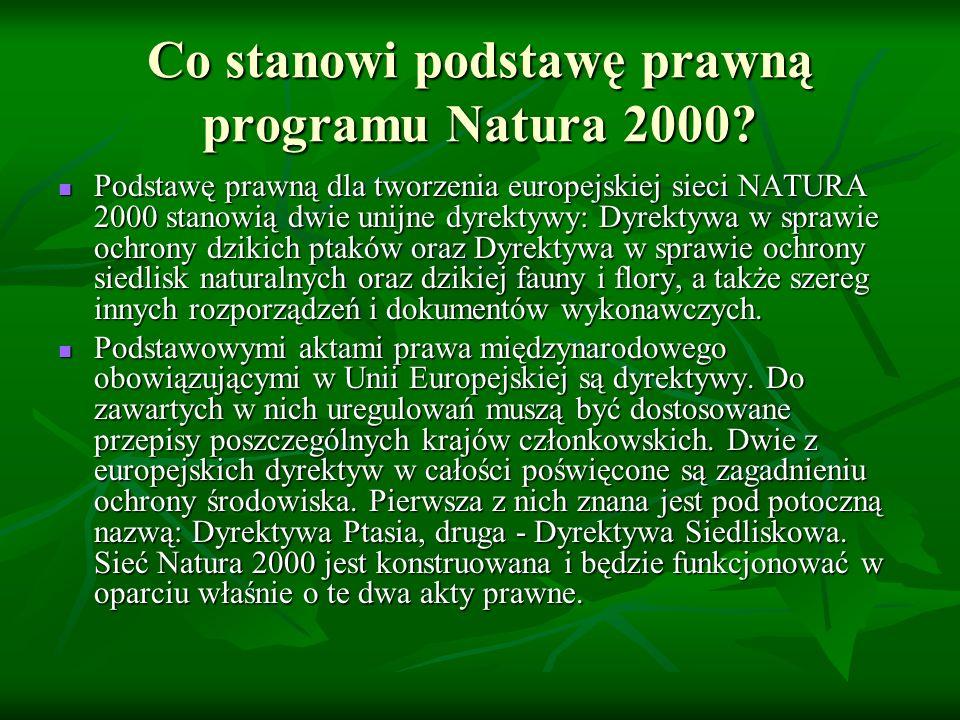 Co stanowi podstawę prawną programu Natura 2000? Podstawę prawną dla tworzenia europejskiej sieci NATURA 2000 stanowią dwie unijne dyrektywy: Dyrektyw
