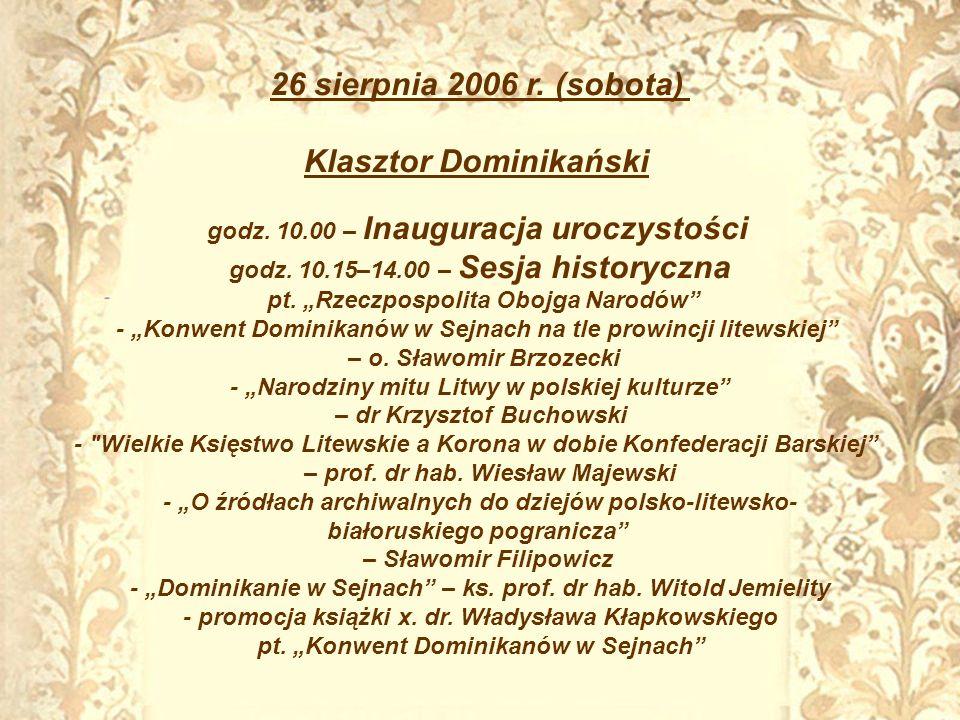 26 sierpnia 2006 r. (sobota) Klasztor Dominikański godz. 10.00 – Inauguracja uroczystości godz. 10.15–14.00 – Sesja historyczna pt. Rzeczpospolita Obo
