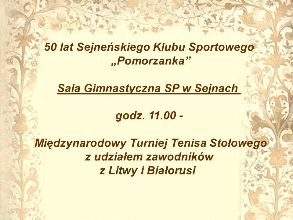 50 lat Sejneńskiego Klubu Sportowego Pomorzanka Sala Gimnastyczna SP w Sejnach godz. 11.00 - Międzynarodowy Turniej Tenisa Stołowego z udziałem zawodn