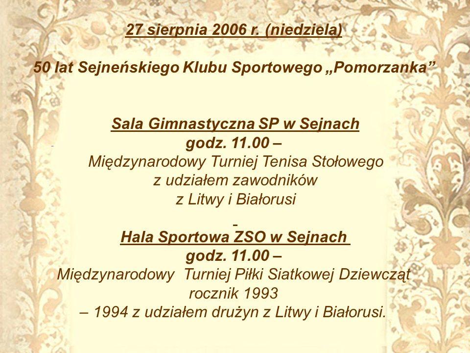 27 sierpnia 2006 r. (niedziela) 50 lat Sejneńskiego Klubu Sportowego Pomorzanka Sala Gimnastyczna SP w Sejnach godz. 11.00 – Międzynarodowy Turniej Te