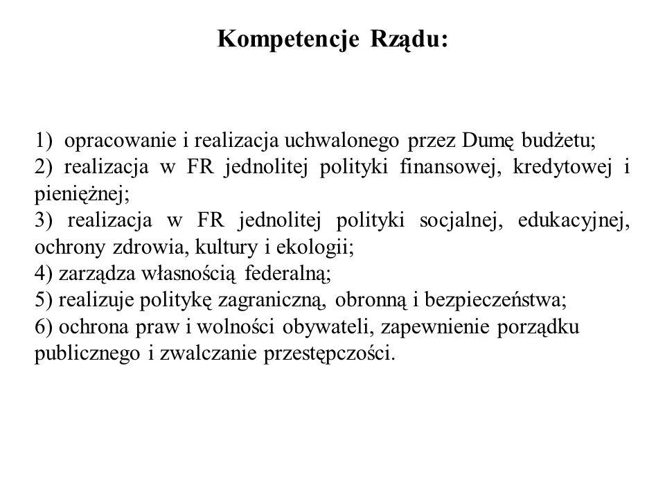 Kompetencje Rządu: 1) opracowanie i realizacja uchwalonego przez Dumę budżetu; 2) realizacja w FR jednolitej polityki finansowej, kredytowej i pienięż