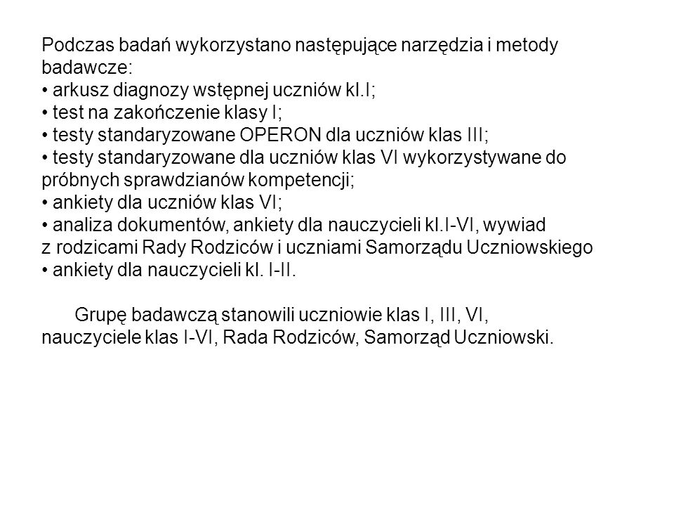 Podczas badań wykorzystano następujące narzędzia i metody badawcze: arkusz diagnozy wstępnej uczniów kl.I; test na zakończenie klasy I; testy standary
