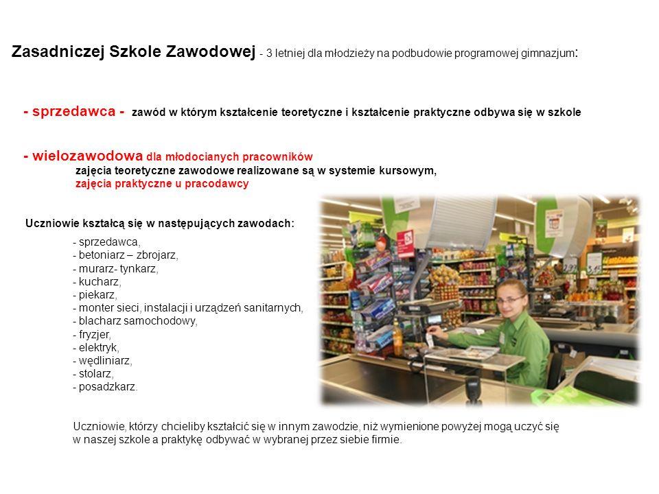 Zasadniczej Szkole Zawodowej - 3 letniej dla młodzieży na podbudowie programowej gimnazjum : - sprzedawca - zawód w którym kształcenie teoretyczne i k