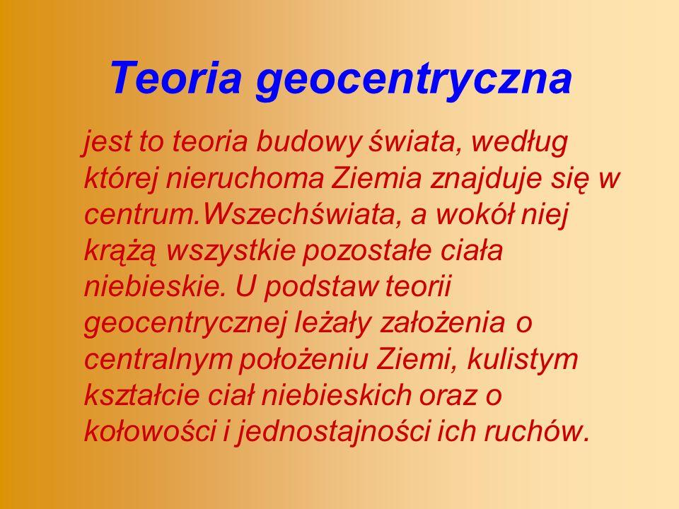 Teoria geocentryczna jest to teoria budowy świata, według której nieruchoma Ziemia znajduje się w centrum.Wszechświata, a wokół niej krążą wszystkie pozostałe ciała niebieskie.
