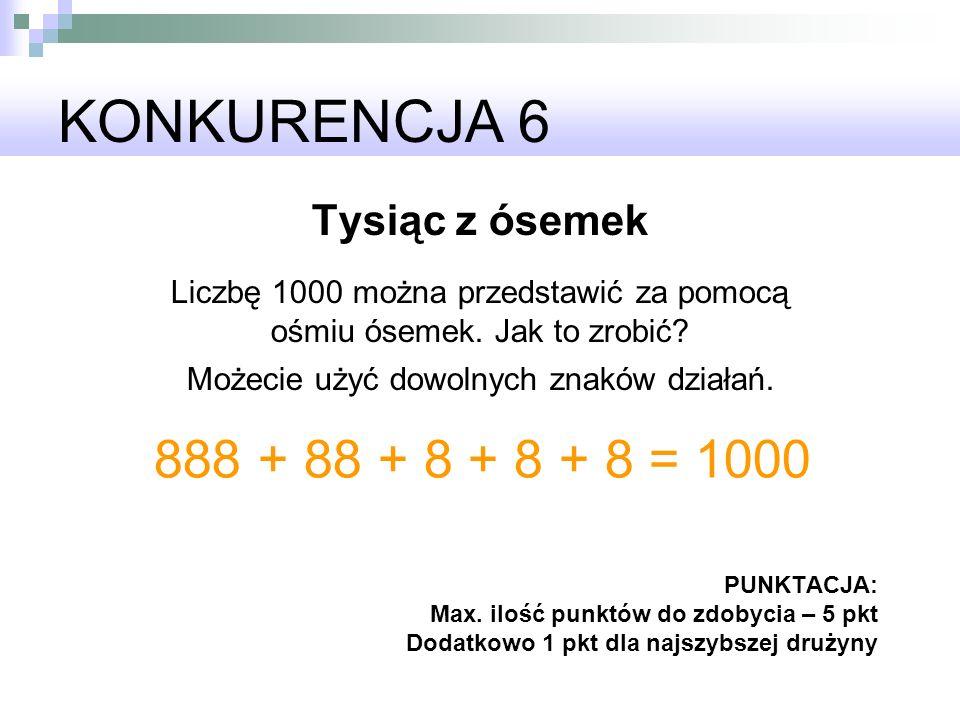 KONKURENCJA 6 Tysiąc z ósemek Liczbę 1000 można przedstawić za pomocą ośmiu ósemek. Jak to zrobić? Możecie użyć dowolnych znaków działań. PUNKTACJA: M