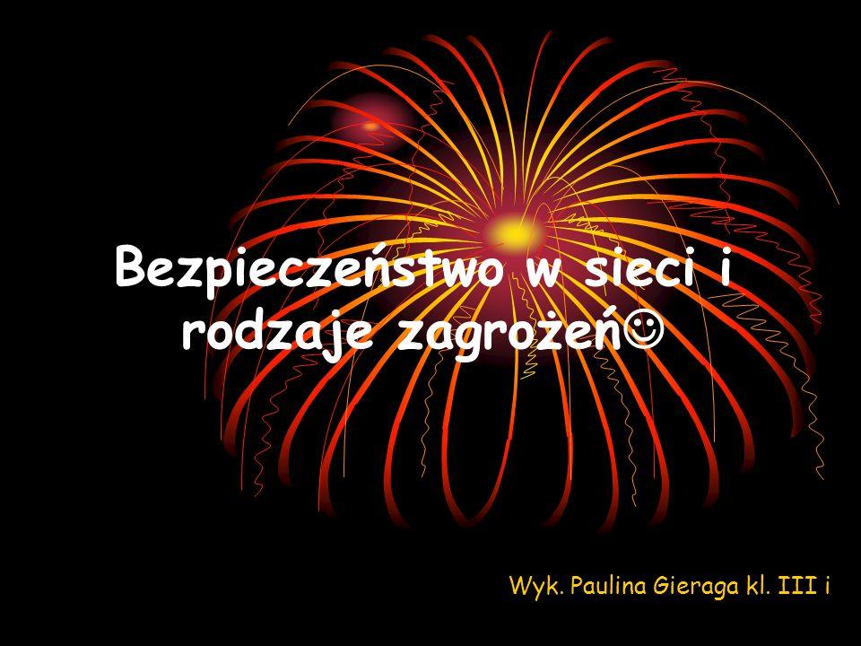 Bezpieczeństwo w sieci i rodzaje zagrożeń Wyk. Paulina Gieraga kl. III i