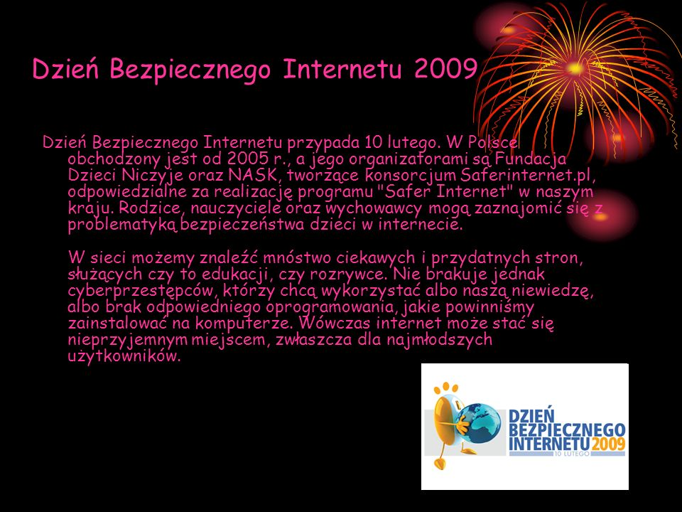 Dzień Bezpiecznego Internetu 2009 Dzień Bezpiecznego Internetu przypada 10 lutego. W Polsce obchodzony jest od 2005 r., a jego organizatorami są Funda