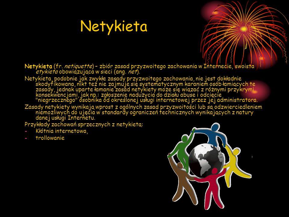Netykieta Netykieta (fr. netiquette) – zbiór zasad przyzwoitego zachowania w Internecie, swoista etykieta obowiązująca w sieci (ang. net). Netykieta,