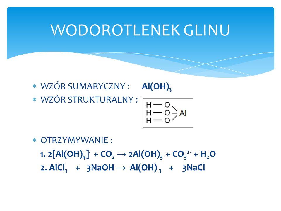 WZÓR SUMARYCZNY : Al(OH) 3 WZÓR STRUKTURALNY : OTRZYMYWANIE : 1. 2[Al(OH) 4 ] - + CO 2 2Al(OH) 3 + CO 3 2- + H 2 O 2. AlCl 3 + 3NaOH Al(OH) 3 + 3NaCl