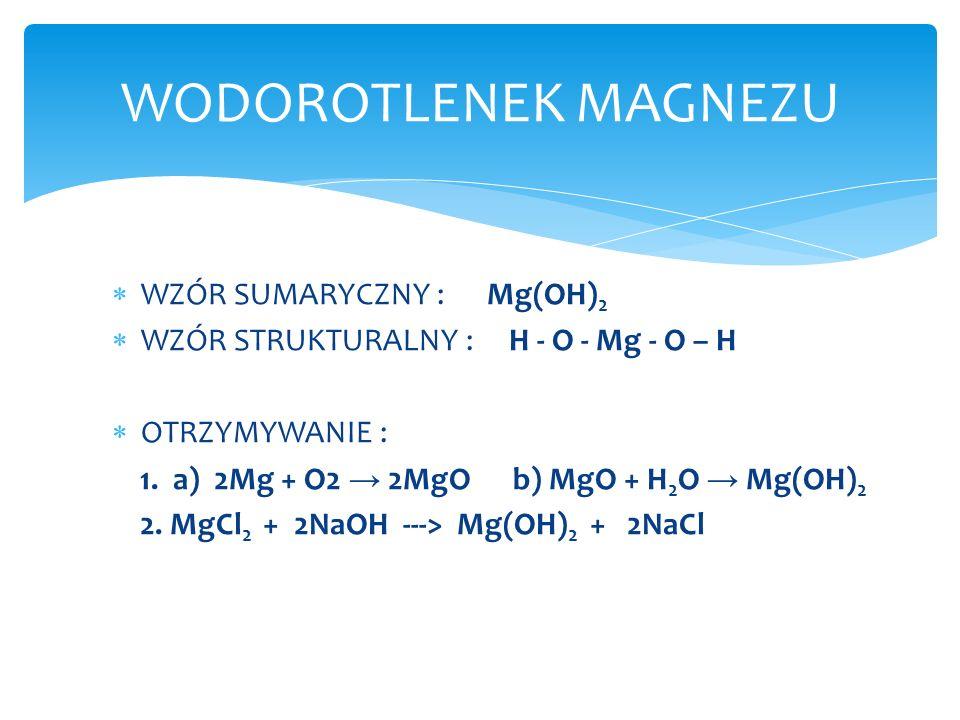 WZÓR SUMARYCZNY : Mg(OH) 2 WZÓR STRUKTURALNY : H - O - Mg - O – H OTRZYMYWANIE : 1. a) 2Mg + O2 2MgO b) MgO + H 2 O Mg(OH) 2 2. MgCl 2 + 2NaOH ---> Mg