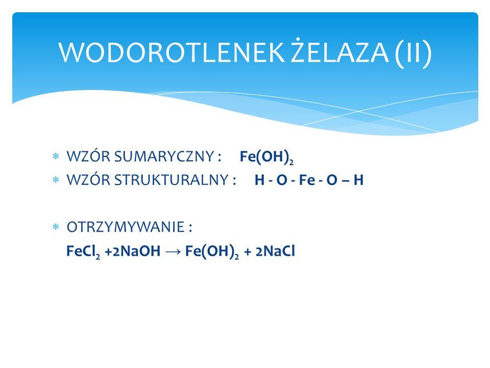 WZÓR SUMARYCZNY : Fe(OH) 2 WZÓR STRUKTURALNY : H - O - Fe - O – H OTRZYMYWANIE : FeCl 2 +2NaOH Fe(OH) 2 + 2NaCl WODOROTLENEK ŻELAZA (II)