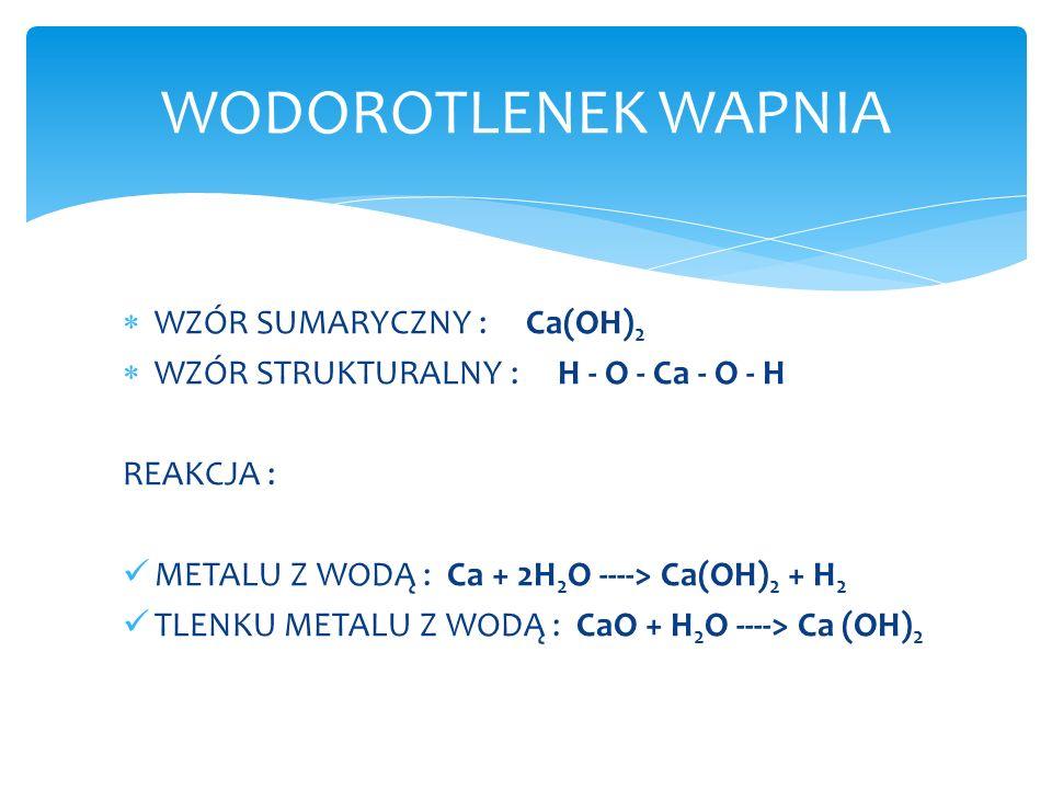 WZÓR SUMARYCZNY : Ca(OH) 2 WZÓR STRUKTURALNY : H - O - Ca - O - H REAKCJA : METALU Z WODĄ : Ca + 2H 2 O ----> Ca(OH) 2 + H 2 TLENKU METALU Z WODĄ : Ca