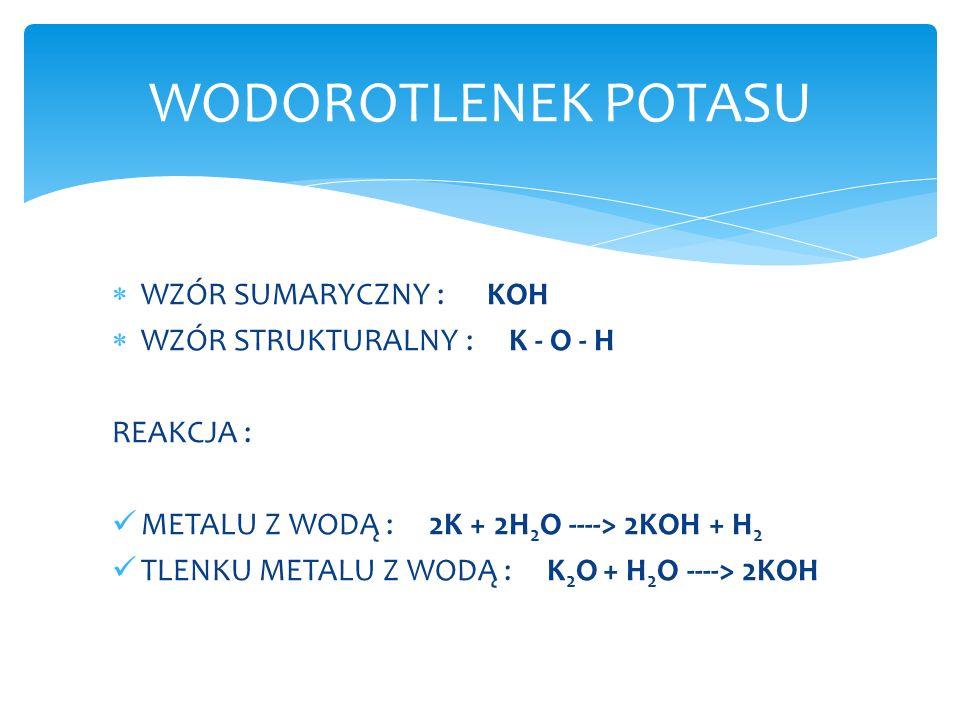 WZÓR SUMARYCZNY : KOH WZÓR STRUKTURALNY : K - O - H REAKCJA : METALU Z WODĄ : 2K + 2H 2 O ----> 2KOH + H 2 TLENKU METALU Z WODĄ : K 2 O + H 2 O ---->