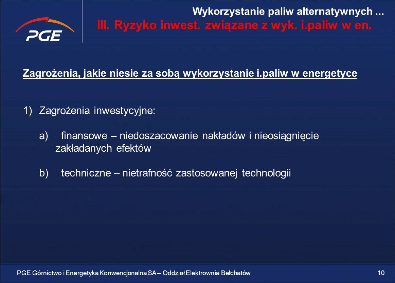 Zagrożenia, jakie niesie za sobą wykorzystanie i.paliw w energetyce 1)Zagrożenia inwestycyjne: a) finansowe – niedoszacowanie nakładów i nieosiągnięcie zakładanych efektów b) techniczne – nietrafność zastosowanej technologii PGE Górnictwo i Energetyka Konwencjonalna SA – Oddział Elektrownia Bełchatów10 Wykorzystanie paliw alternatywnych...