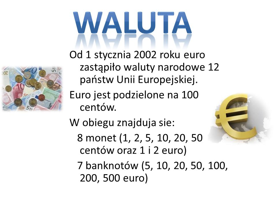 Od 1 stycznia 2002 roku euro zastąpiło waluty narodowe 12 państw Unii Europejskiej. Euro jest podzielone na 100 centów. W obiegu znajduja sie: 8 monet