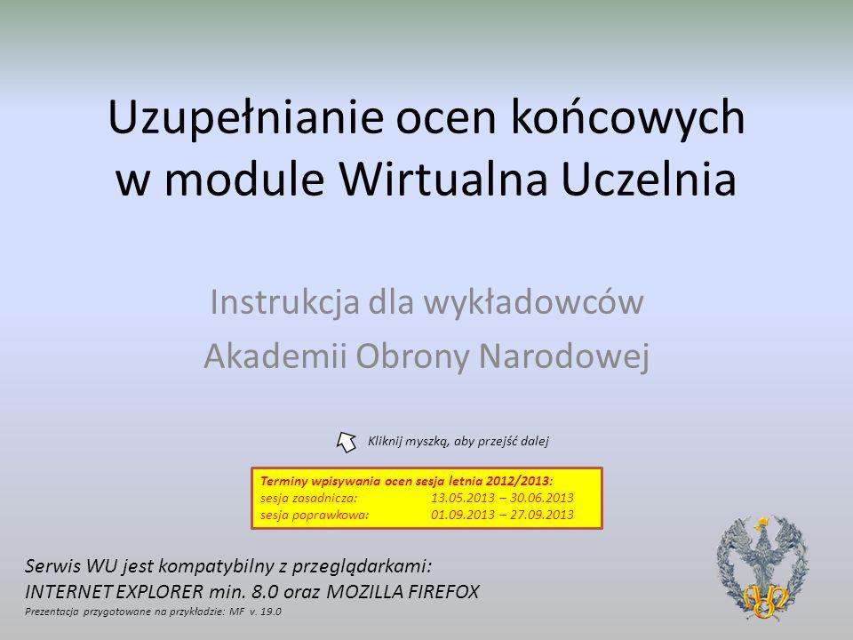 Uzupełnianie ocen końcowych w module Wirtualna Uczelnia Instrukcja dla wykładowców Akademii Obrony Narodowej Serwis WU jest kompatybilny z przeglądark