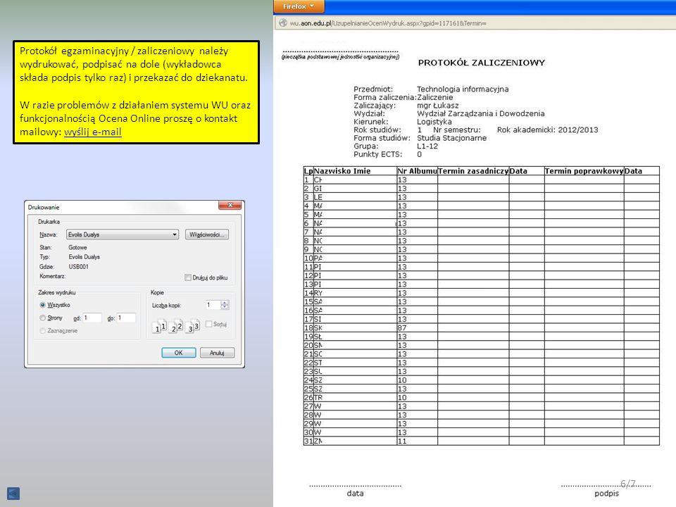 Protokół egzaminacyjny / zaliczeniowy należy wydrukować, podpisać na dole (wykładowca składa podpis tylko raz) i przekazać do dziekanatu. W razie prob