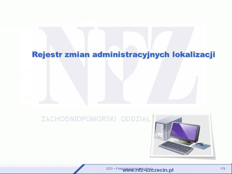 SZOI – Potencjał świadczeniodawcy178 Rejestr zmian administracyjnych lokalizacji