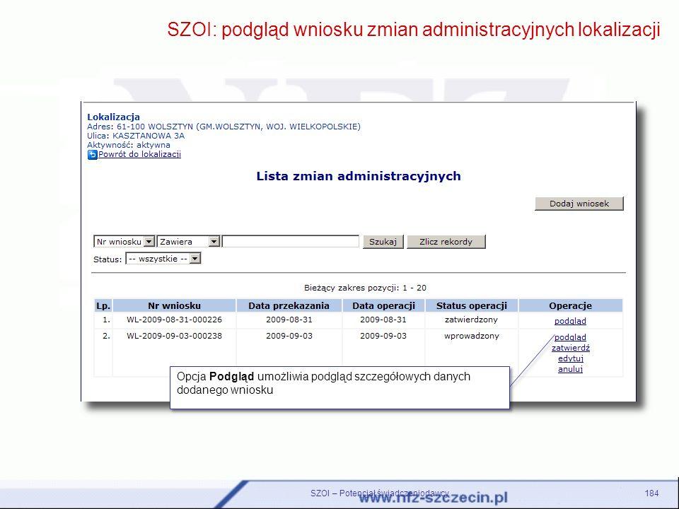 184 SZOI: podgląd wniosku zmian administracyjnych lokalizacji Opcja Podgląd umożliwia podgląd szczegółowych danych dodanego wniosku SZOI – Potencjał ś