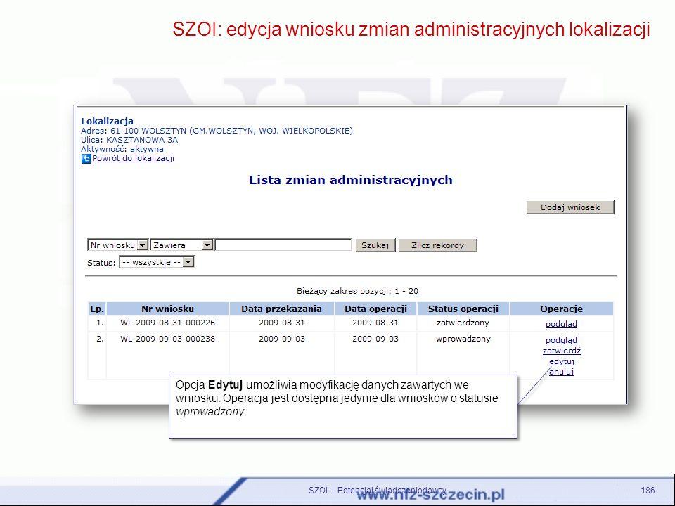 186 SZOI: edycja wniosku zmian administracyjnych lokalizacji Opcja Edytuj umożliwia modyfikację danych zawartych we wniosku. Operacja jest dostępna je