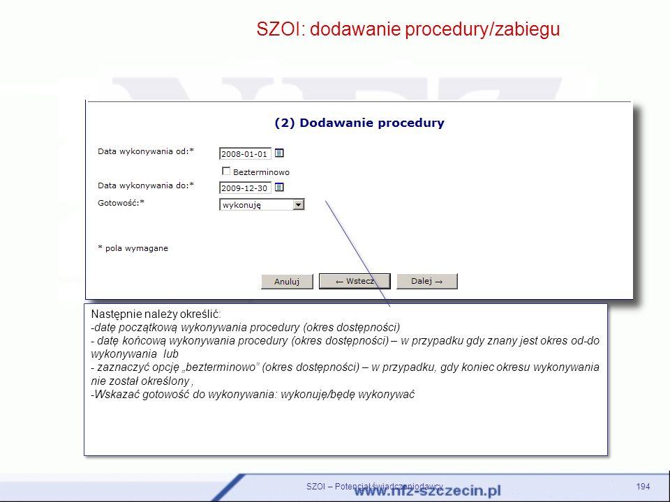 SZOI – Potencjał świadczeniodawcy194 SZOI: dodawanie procedury/zabiegu Następnie należy określić: -datę początkową wykonywania procedury (okres dostęp