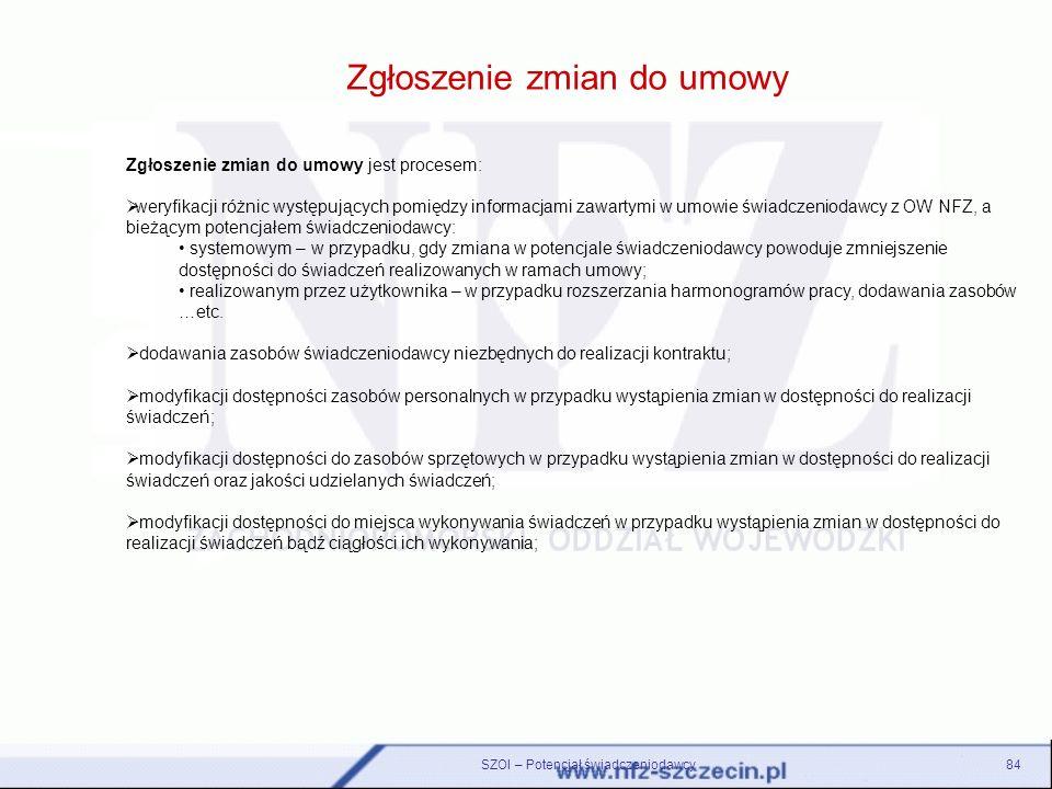 SZOI – Potencjał świadczeniodawcy84 Zgłoszenie zmian do umowy Zgłoszenie zmian do umowy jest procesem: weryfikacji różnic występujących pomiędzy infor