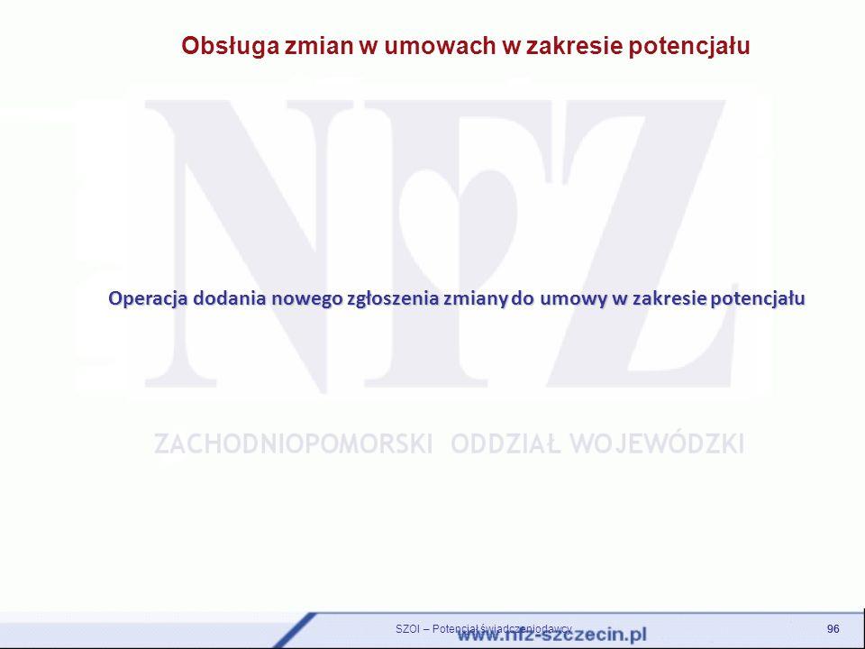 Obsługa zmian w umowach w zakresie potencjału Operacja dodania nowego zgłoszenia zmiany do umowy w zakresie potencjału 96 SZOI – Potencjał świadczenio