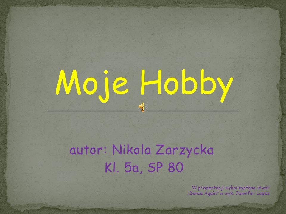 autor: Nikola Zarzycka Kl. 5a, SP 80 Moje Hobby W prezentacji wykorzystano utwór Dance Again w wyk. Jennifer Lopez