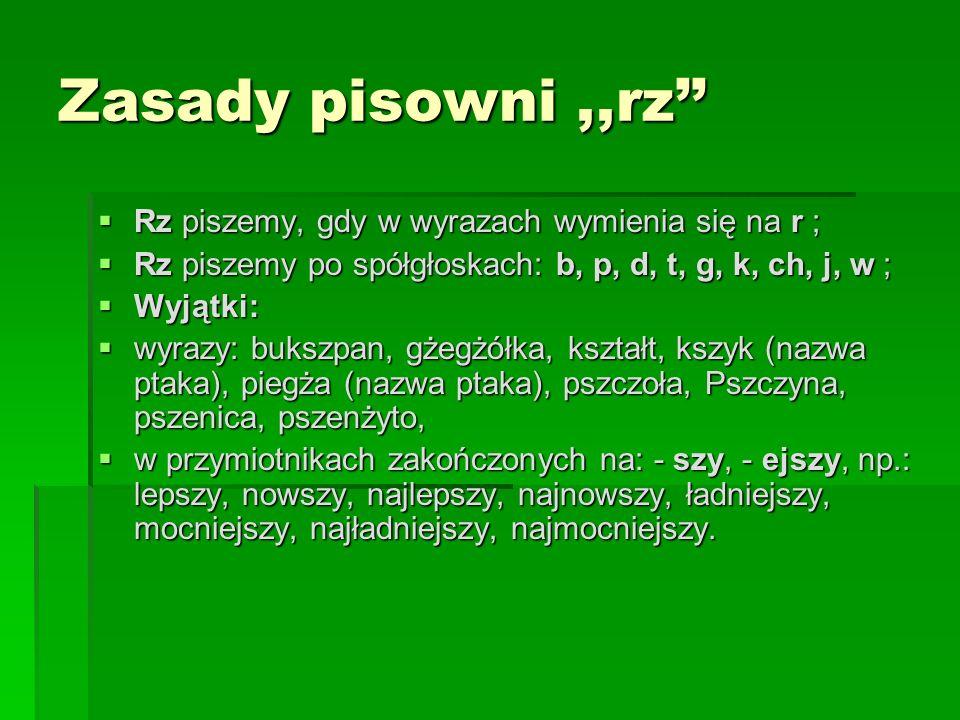 Zasady pisowni,,rz Rz piszemy, gdy w wyrazach wymienia się na r ; Rz piszemy, gdy w wyrazach wymienia się na r ; Rz piszemy po spółgłoskach: b, p, d,