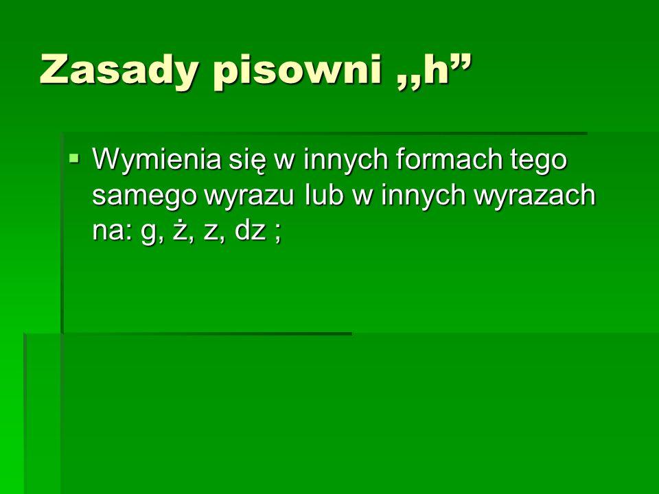 Zasady pisowni,,h Wymienia się w innych formach tego samego wyrazu lub w innych wyrazach na: g, ż, z, dz ; Wymienia się w innych formach tego samego w