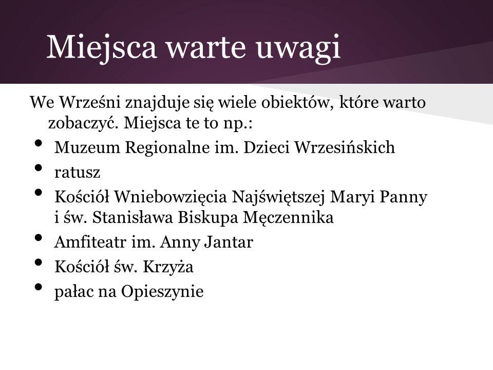 Miejsca warte uwagi We Wrześni znajduje się wiele obiektów, które warto zobaczyć. Miejsca te to np.: Muzeum Regionalne im. Dzieci Wrzesińskich ratusz