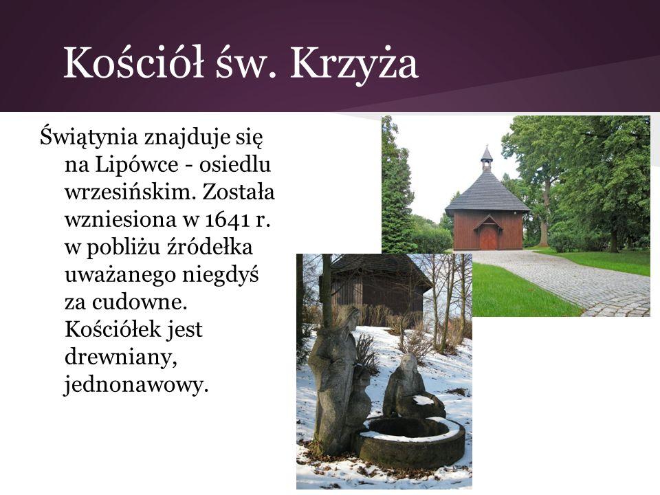 Kościół św. Krzyża Świątynia znajduje się na Lipówce - osiedlu wrzesińskim. Została wzniesiona w 1641 r. w pobliżu źródełka uważanego niegdyś za cudow