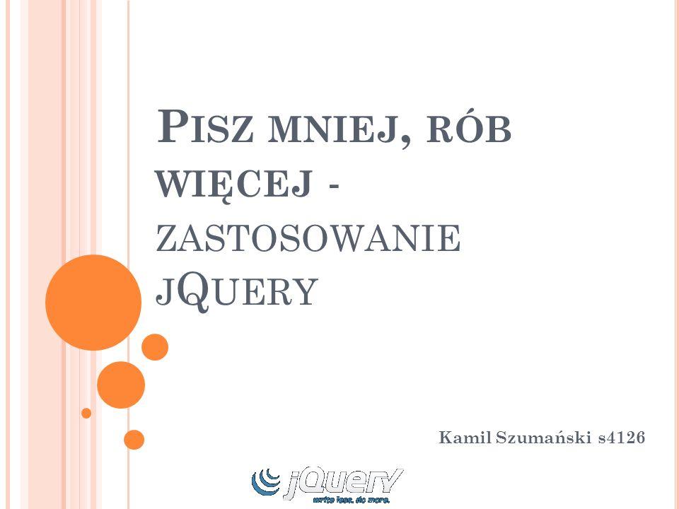 P ISZ MNIEJ, RÓB WIĘCEJ - ZASTOSOWANIE J Q UERY Kamil Szumański s4126