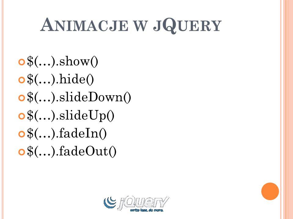 A NIMACJE W J Q UERY $(…).show() $(…).hide() $(…).slideDown() $(…).slideUp() $(…).fadeIn() $(…).fadeOut()