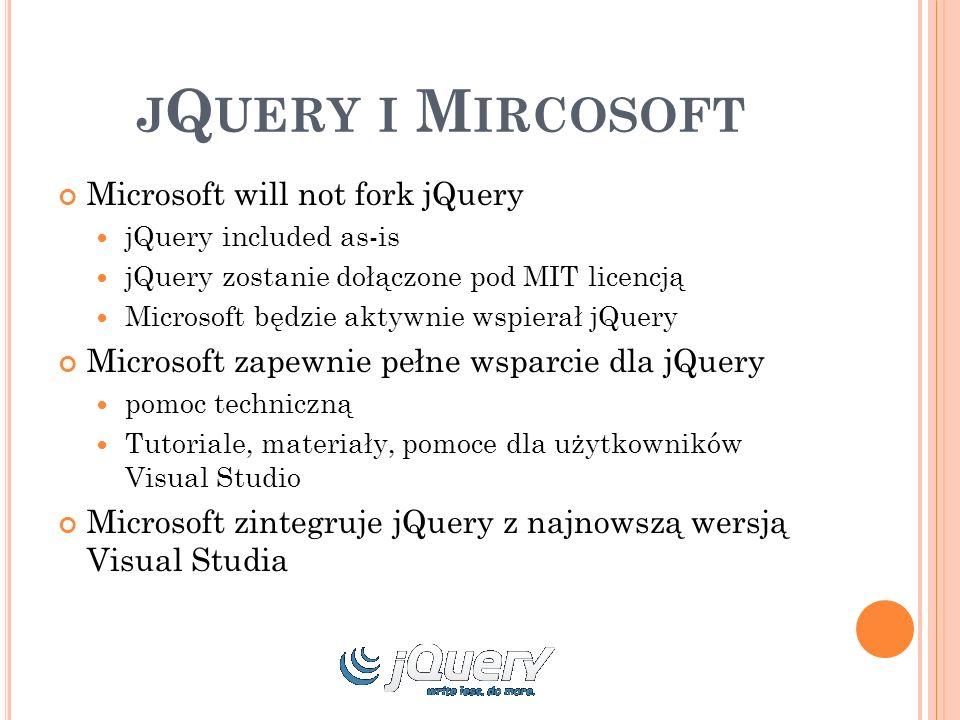 J Q UERY I M IRCOSOFT Microsoft will not fork jQuery jQuery included as-is jQuery zostanie dołączone pod MIT licencją Microsoft będzie aktywnie wspierał jQuery Microsoft zapewnie pełne wsparcie dla jQuery pomoc techniczną Tutoriale, materiały, pomoce dla użytkowników Visual Studio Microsoft zintegruje jQuery z najnowszą wersją Visual Studia