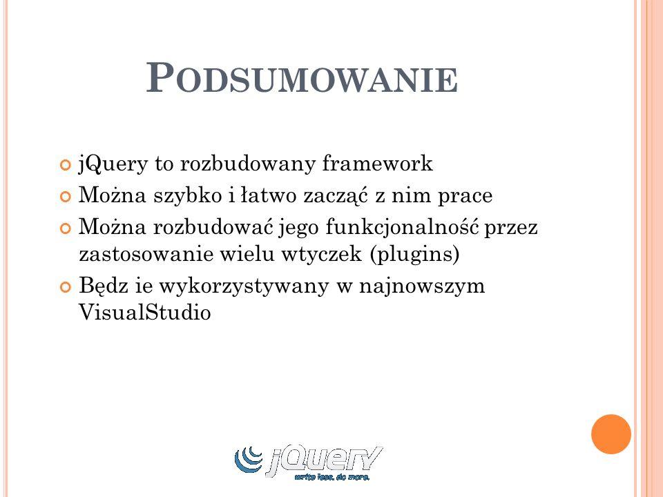 P ODSUMOWANIE jQuery to rozbudowany framework Można szybko i łatwo zacząć z nim prace Można rozbudować jego funkcjonalność przez zastosowanie wielu wtyczek (plugins) Będz ie wykorzystywany w najnowszym VisualStudio