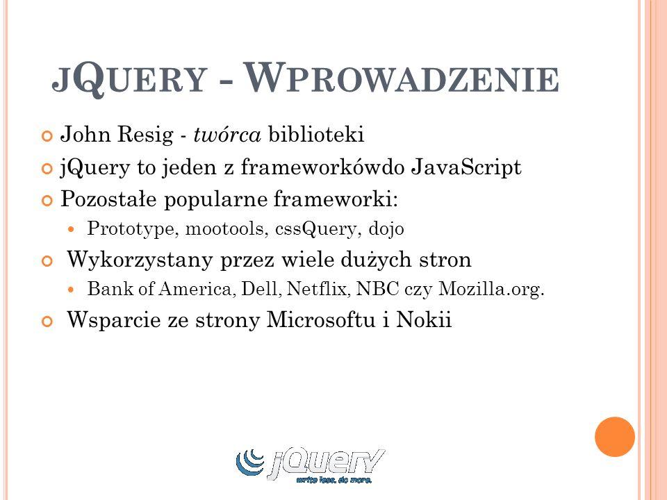 J Q UERY - W PROWADZENIE John Resig - twórca biblioteki jQuery to jeden z frameworkówdo JavaScript Pozostałe popularne frameworki: Prototype, mootools, cssQuery, dojo Wykorzystany przez wiele dużych stron Bank of America, Dell, Netflix, NBC czy Mozilla.org.