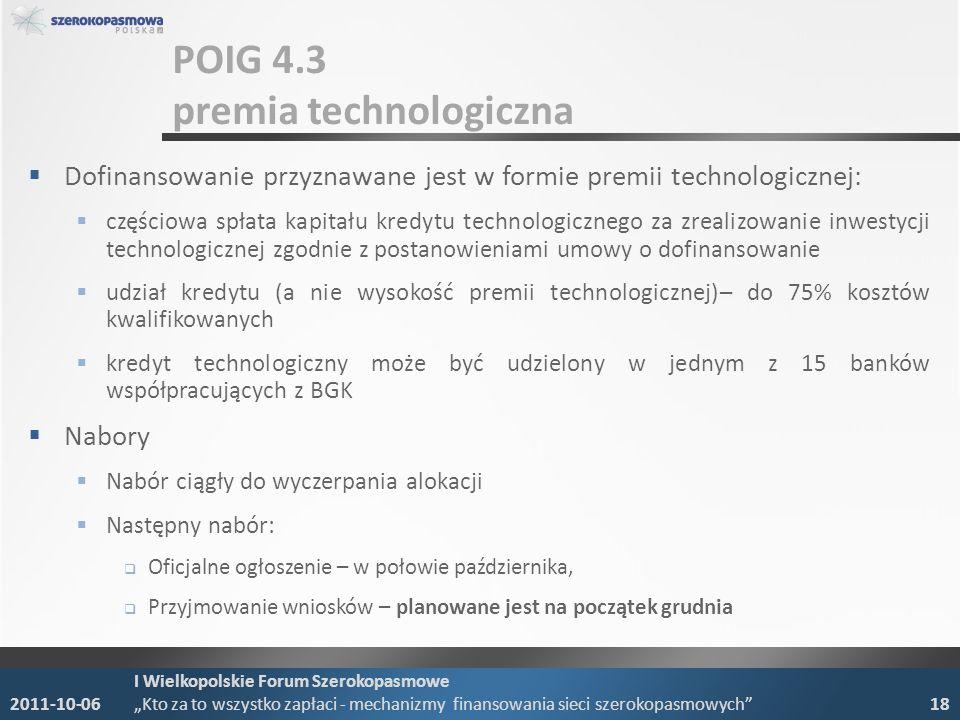 POIG 4.3 premia technologiczna Dofinansowanie przyznawane jest w formie premii technologicznej: częściowa spłata kapitału kredytu technologicznego za zrealizowanie inwestycji technologicznej zgodnie z postanowieniami umowy o dofinansowanie udział kredytu (a nie wysokość premii technologicznej)– do 75% kosztów kwalifikowanych kredyt technologiczny może być udzielony w jednym z 15 banków współpracujących z BGK Nabory Nabór ciągły do wyczerpania alokacji Następny nabór: Oficjalne ogłoszenie – w połowie października, Przyjmowanie wniosków – planowane jest na początek grudnia 2011-10-06 I Wielkopolskie Forum Szerokopasmowe Kto za to wszystko zapłaci - mechanizmy finansowania sieci szerokopasmowych 18