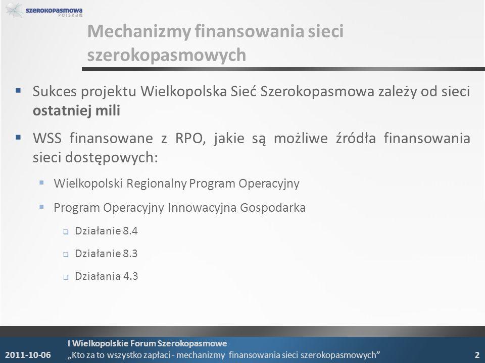 Sukces projektu Wielkopolska Sieć Szerokopasmowa zależy od sieci ostatniej mili WSS finansowane z RPO, jakie są możliwe źródła finansowania sieci dostępowych: Wielkopolski Regionalny Program Operacyjny Program Operacyjny Innowacyjna Gospodarka Działanie 8.4 Działanie 8.3 Działania 4.3 2011-10-06 I Wielkopolskie Forum Szerokopasmowe Kto za to wszystko zapłaci - mechanizmy finansowania sieci szerokopasmowych 2