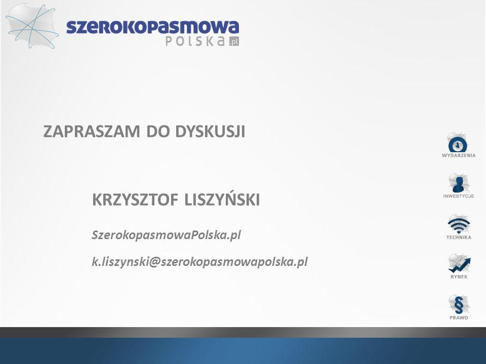 ZAPRASZAM DO DYSKUSJI KRZYSZTOF LISZYŃSKI SzerokopasmowaPolska.pl k.liszynski@szerokopasmowapolska.pl