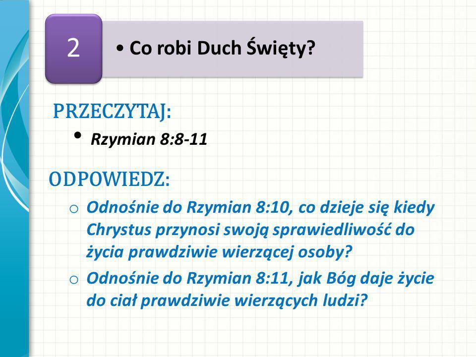 PRZECZYTAJ: Rzymian 8:8-11 ODPOWIEDZ: o Odnośnie do Rzymian 8:10, co dzieje się kiedy Chrystus przynosi swoją sprawiedliwość do życia prawdziwie wierzącej osoby.