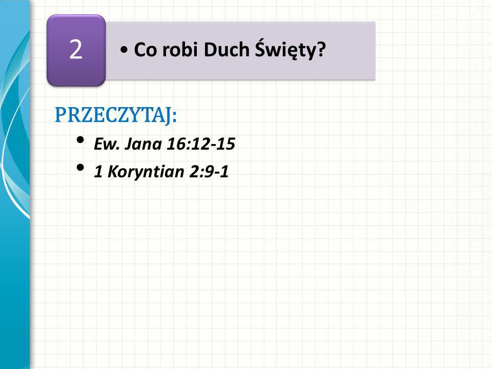 PRZECZYTAJ: Ew. Jana 16:12-15 1 Koryntian 2:9-1 Co robi Duch Święty? 2